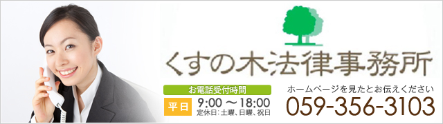 くすの木法律事務所 kusunoki law office お電話受付時間 平日 9:00~18:00 定休日:土曜、日曜、祝日 ホームページを見たとお伝えください 059-356-3103
